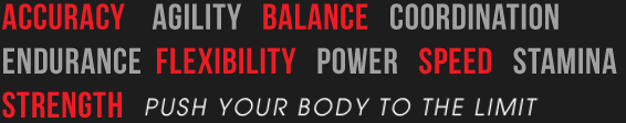 Accuracy, agility, balance, coordination, endurance, flexibility, power, speed, stamina, strength. Push your body to the limit.